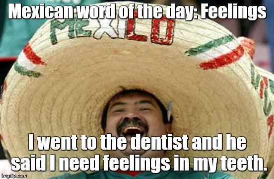 Happy Mexican | Mexican word of the day: Feelings I went to the dentist and he said I need feelings in my teeth. | image tagged in happy mexican | made w/ Imgflip meme maker