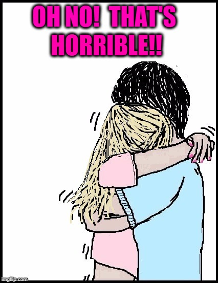 hug | OH NO!  THAT'S HORRIBLE!! | image tagged in hug | made w/ Imgflip meme maker