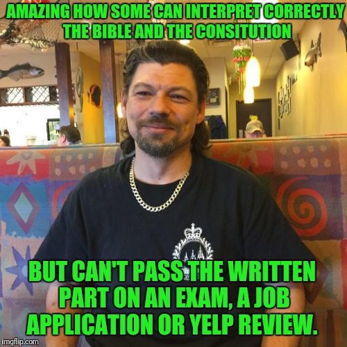I Ain't Skeered! | AMAZING HOW SOME CAN INTERPRET CORRECTLY THE BIBLE AND THE CONSITUTION BUT CAN'T PASS THE WRITTEN PART ON AN EXAM, A JOB APPLICATION OR YELP | image tagged in condescending red neck douchebag | made w/ Imgflip meme maker