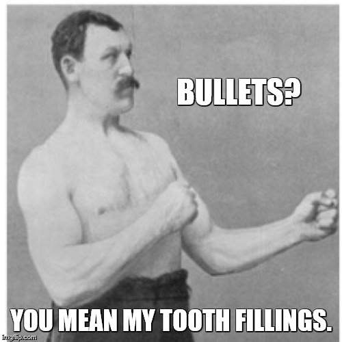 Overly Manly Man Meme | BULLETS? YOU MEAN MY TOOTH FILLINGS. | image tagged in memes,overly manly man | made w/ Imgflip meme maker