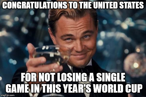We are also undefeated in Super Bowls and NBA Championships | CONGRATULATIONS TO THE UNITED STATES FOR NOT LOSING A SINGLE GAME IN THIS YEAR'S WORLD CUP | image tagged in memes,leonardo dicaprio cheers | made w/ Imgflip meme maker