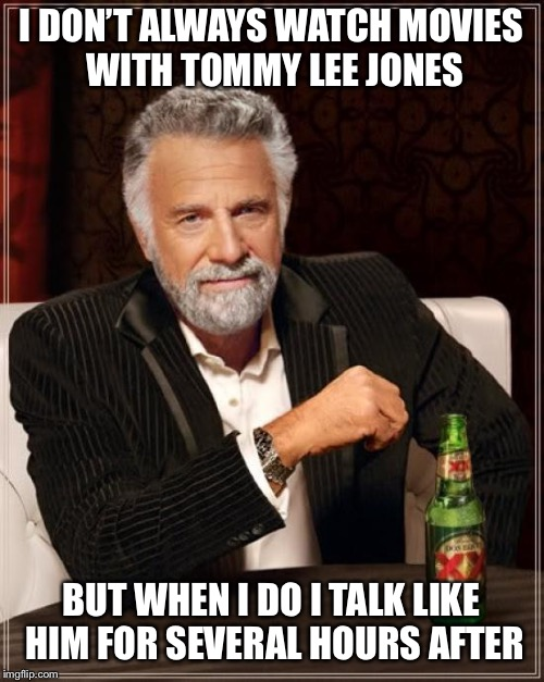 The Most Interesting Man In The World Meme | I DON'T ALWAYS WATCH MOVIES WITH TOMMY LEE JONES BUT WHEN I DO I TALK LIKE HIM FOR SEVERAL HOURS AFTER | image tagged in memes,the most interesting man in the world | made w/ Imgflip meme maker