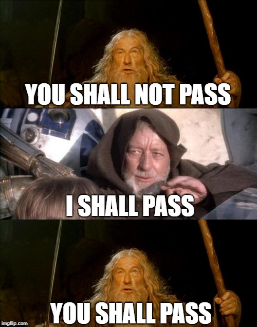 (Insert Clever Title Here) |  YOU SHALL NOT PASS; I SHALL PASS; YOU SHALL PASS | image tagged in memes,lord of the rings,star wars,gandalf you shall not pass,star wars obi wan kenobi these aren't the droids you're looking | made w/ Imgflip meme maker
