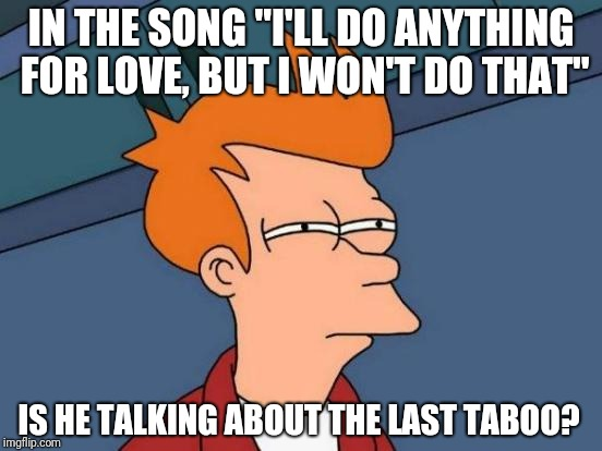"Meatloaf | IN THE SONG ""I'LL DO ANYTHING FOR LOVE, BUT I WON'T DO THAT"" IS HE TALKING ABOUT THE LAST TABOO? 