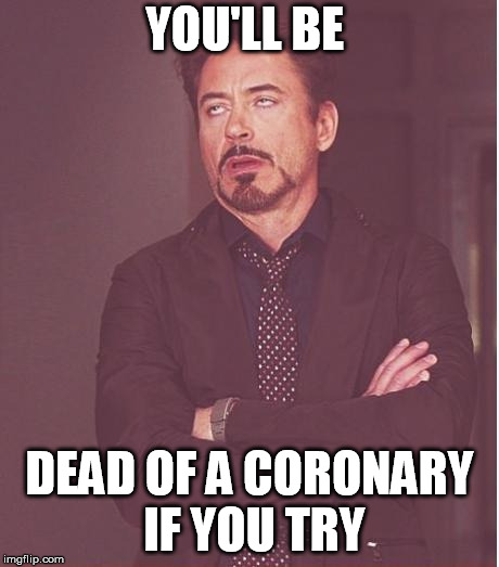 Face You Make Robert Downey Jr Meme | YOU'LL BE DEAD OF A CORONARY IF YOU TRY | image tagged in memes,face you make robert downey jr | made w/ Imgflip meme maker
