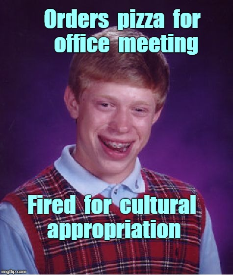 Bad Luck Brian -- Pizza! Pizza! | Orders  pizza  for   office  meeting Fired  for  cultural appropriation | image tagged in memes,bad luck brian,pizza,cultural appropriation | made w/ Imgflip meme maker