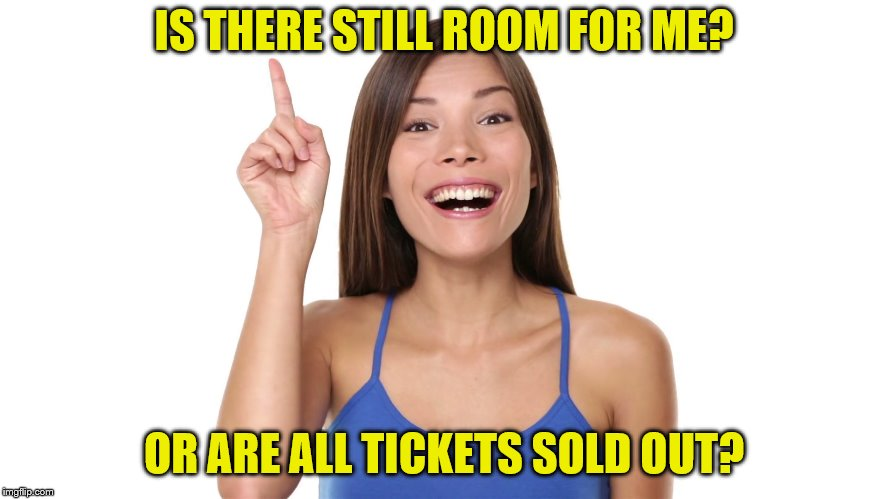 IS THERE STILL ROOM FOR ME? OR ARE ALL TICKETS SOLD OUT? | made w/ Imgflip meme maker
