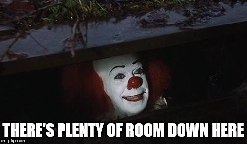 Penny wise | THERE'S PLENTY OF ROOM DOWN HERE | image tagged in penny wise | made w/ Imgflip meme maker
