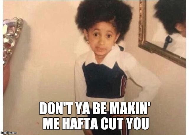 young Cardi B | DON'T YA BE MAKIN' ME HAFTA CUT YOU | image tagged in young cardi b | made w/ Imgflip meme maker