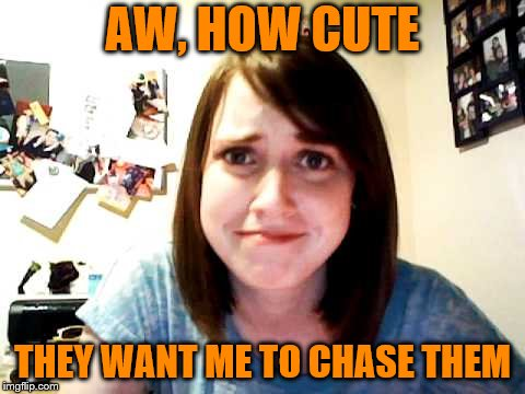 Overly Attached Girlfriend touched | AW, HOW CUTE THEY WANT ME TO CHASE THEM | image tagged in overly attached girlfriend touched | made w/ Imgflip meme maker