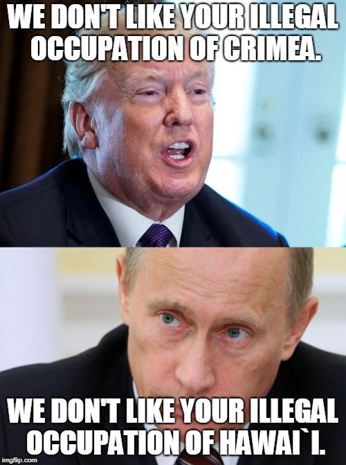 trump-putin-occupation | WE DON'T LIKE YOUR ILLEGAL OCCUPATION OF CRIMEA. WE DON'T LIKE YOUR ILLEGAL OCCUPATION OF HAWAI`I. | image tagged in trump-putin | made w/ Imgflip meme maker