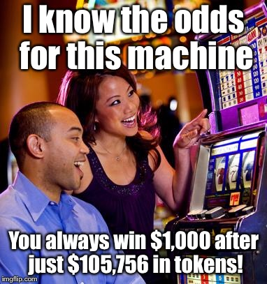 Casino | I know the odds for this machine You always win $1,000 after just $105,756 in tokens! | image tagged in casino | made w/ Imgflip meme maker