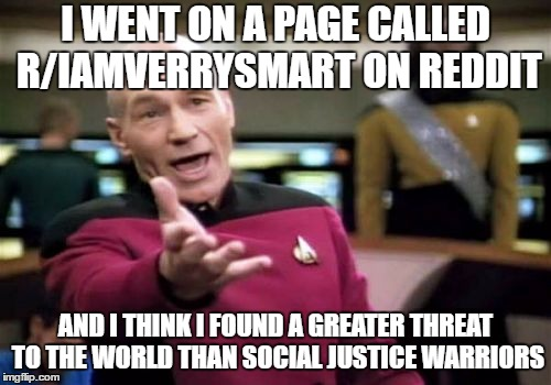 Picard Wtf Meme | I WENT ON A PAGE CALLED R/IAMVERRYSMART ON REDDIT AND I THINK I FOUND A GREATER THREAT TO THE WORLD THAN SOCIAL JUSTICE WARRIORS | image tagged in memes,picard wtf | made w/ Imgflip meme maker