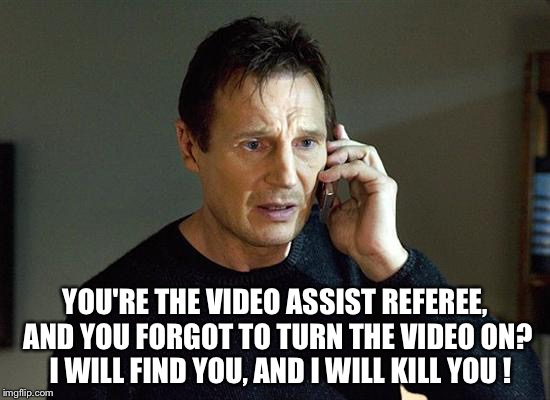 I will find you and I will kill you | YOU'RE THE VIDEO ASSIST REFEREE, AND YOU FORGOT TO TURN THE VIDEO ON?  I WILL FIND YOU, AND I WILL KILL YOU ! | image tagged in memes,liam neeson taken 2 | made w/ Imgflip meme maker