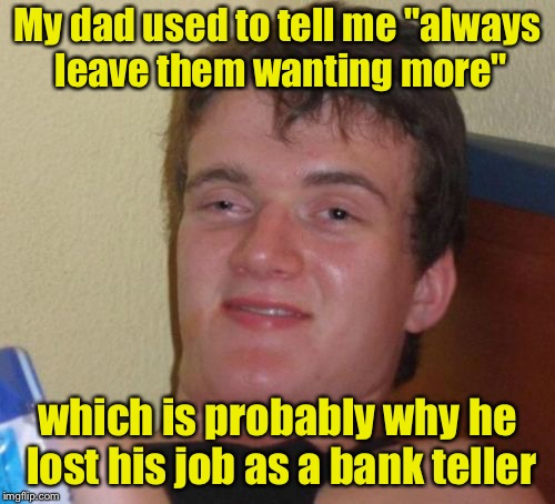 "10 Guy Meme | My dad used to tell me ""always leave them wanting more"" which is probably why he lost his job as a bank teller 