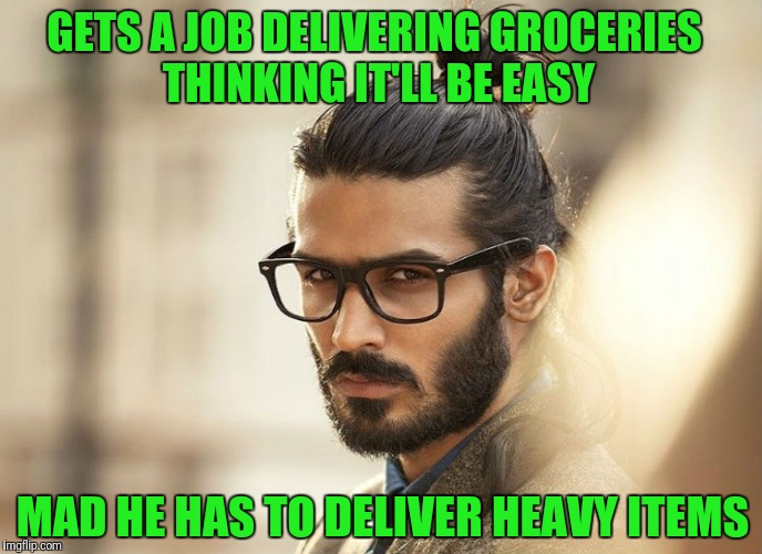 GETS A JOB DELIVERING GROCERIES THINKING IT'LL BE EASY MAD HE HAS TO DELIVER HEAVY ITEMS | image tagged in man bun millenial | made w/ Imgflip meme maker