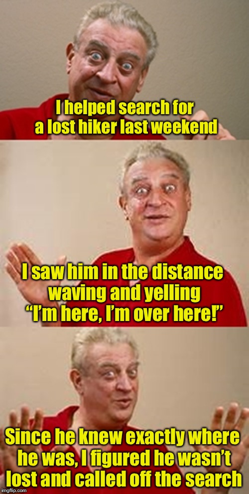 "And that was the last anyone heard of him | I helped search for a lost hiker last weekend I saw him in the distance waving and yelling ""I'm here, I'm over here!"" Since he knew exactly  