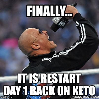 IT IS RESTART DAY 1 BACK ON KETO | image tagged in finally the rock | made w/ Imgflip meme maker