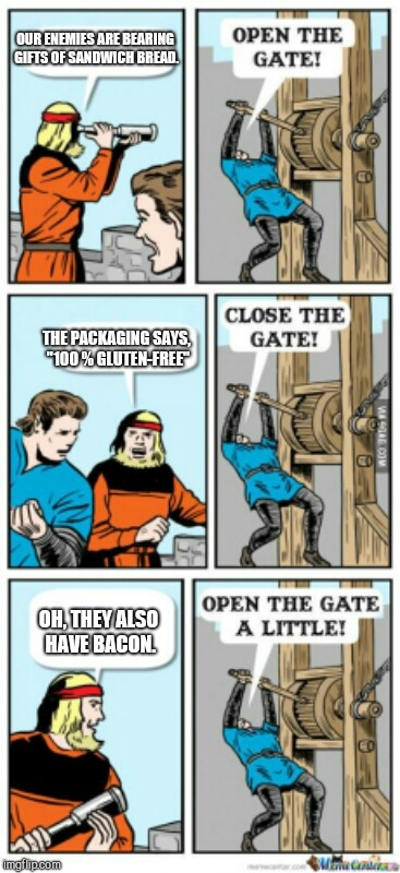 "Open the gate a little | OUR ENEMIES ARE BEARING GIFTS OF SANDWICH BREAD. THE PACKAGING SAYS, ""100 % GLUTEN-FREE"" OH, THEY ALSO HAVE BACON. 