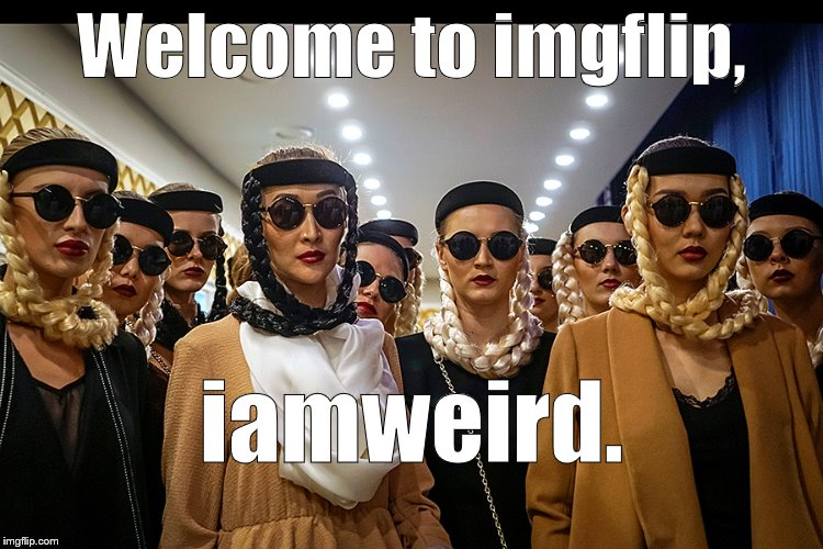 Yes, we're different | Welcome to imgflip, iamweird. | image tagged in yes,we're different | made w/ Imgflip meme maker