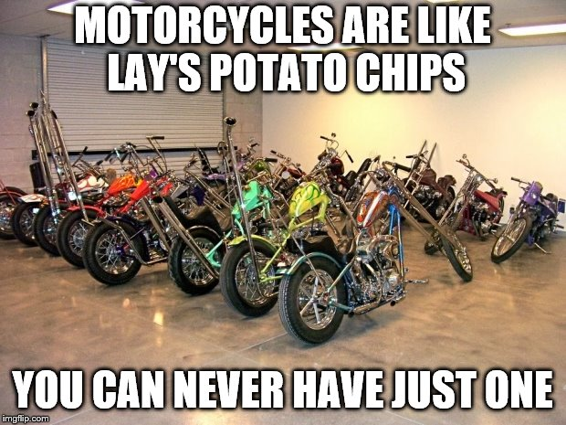 MOTORCYCLES ARE LIKE LAY'S POTATO CHIPS YOU CAN NEVER HAVE JUST ONE | image tagged in motorcycles | made w/ Imgflip meme maker
