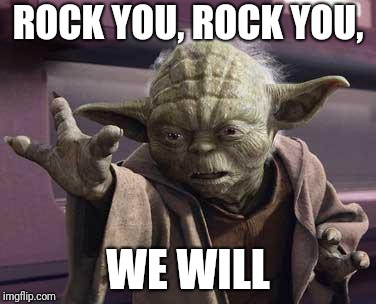 I seriously need sleep now | ROCK YOU, ROCK YOU, WE WILL | image tagged in yoda,memes,freddie mercury,queen,rock and roll,star wars | made w/ Imgflip meme maker