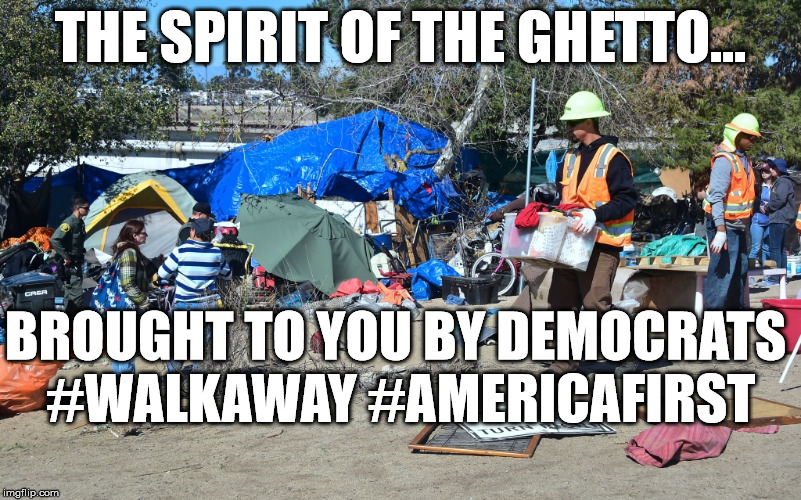 Democratic Fail, #walkaway | THE SPIRIT OF THE GHETTO... BROUGHT TO YOU BY DEMOCRATS  #WALKAWAY #AMERICAFIRST | image tagged in democrat's la homeless,walkaway,america first,crooked democrats,political meme | made w/ Imgflip meme maker