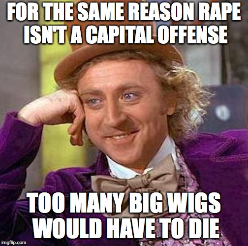 Creepy Condescending Wonka Meme | FOR THE SAME REASON **PE ISN'T A CAPITAL OFFENSE TOO MANY BIG WIGS WOULD HAVE TO DIE | image tagged in memes,creepy condescending wonka | made w/ Imgflip meme maker