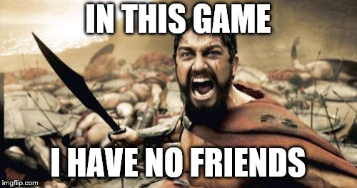 Sparta Leonidas Meme | IN THIS GAME I HAVE NO FRIENDS | image tagged in memes,sparta leonidas | made w/ Imgflip meme maker