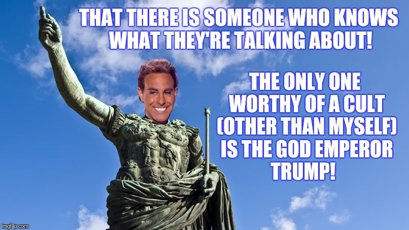 Hunger Games - Caesar Flickerman (S Tucci) Statue of Caesar | THAT THERE IS SOMEONE WHO KNOWS WHAT THEY'RE TALKING ABOUT! THE ONLY ONE WORTHY OF A CULT (OTHER THAN MYSELF) IS THE GOD EMPEROR    TRUMP! | image tagged in hunger games - caesar flickerman s tucci statue of caesar | made w/ Imgflip meme maker