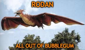 RODAN ALL OUT OF BUBBLEGUM | made w/ Imgflip meme maker