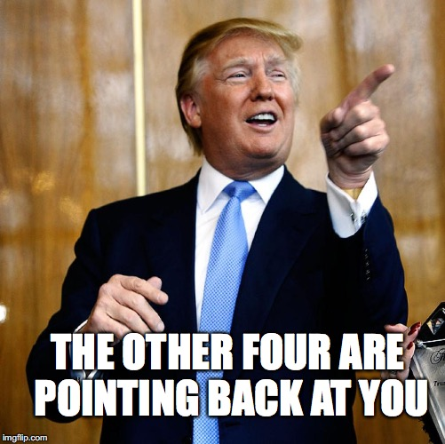 Donal Trump Birthday | THE OTHER FOUR ARE POINTING BACK AT YOU | image tagged in donal trump birthday | made w/ Imgflip meme maker