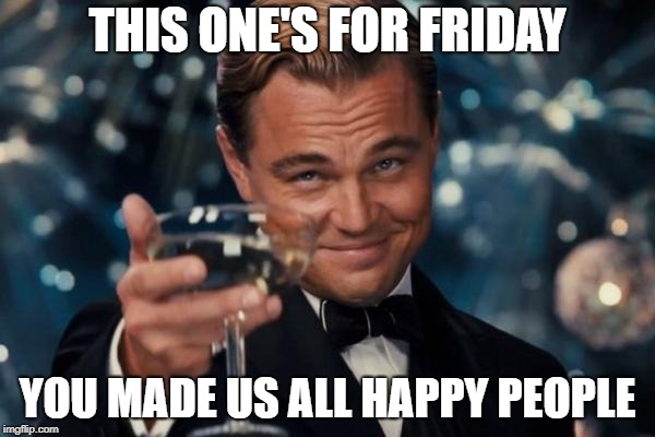 Leonardo Dicaprio Cheers Meme | THIS ONE'S FOR FRIDAY YOU MADE US ALL HAPPY PEOPLE | image tagged in memes,leonardo dicaprio cheers | made w/ Imgflip meme maker