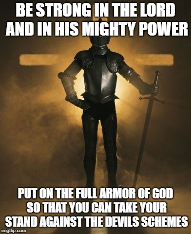 Ephesians 6:10 Be strong against the Devil In God's Power | BE STRONG IN THE LORD AND IN HIS MIGHTY POWER PUT ON THE FULL ARMOR OF GOD SO THAT YOU CAN TAKE YOUR STAND AGAINST THE DEVILS SCHEMES | image tagged in bible,bible verse,holy bible,holy spirit,god,might | made w/ Imgflip meme maker