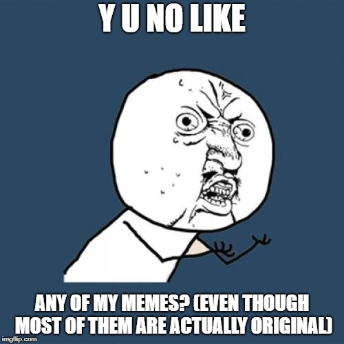 Y U No Meme | Y U NO LIKE ANY OF MY MEMES? (EVEN THOUGH MOST OF THEM ARE ACTUALLY ORIGINAL) | image tagged in memes,y u no | made w/ Imgflip meme maker