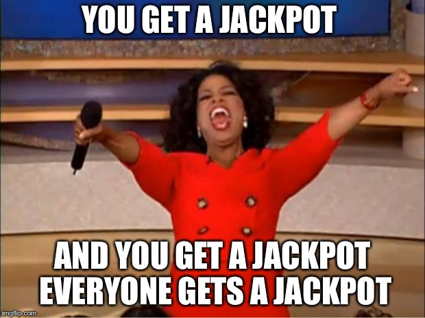 Oprah You Get A Meme | YOU GET A JACKPOT AND YOU GET A JACKPOT EVERYONE GETS A JACKPOT | image tagged in memes,oprah you get a | made w/ Imgflip meme maker