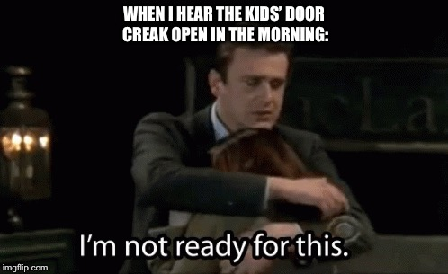 I'm Not Ready | WHEN I HEAR THE KIDS' DOOR CREAK OPEN IN THE MORNING: | image tagged in kids,mornings,himym | made w/ Imgflip meme maker