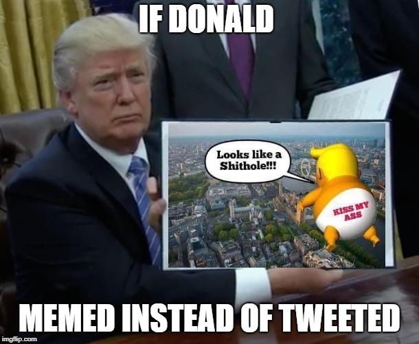 If the Don memed instead of tweeted that would be great. | IF DONALD MEMED INSTEAD OF TWEETED | image tagged in donald trump,trump,trump twitter,twitter,funny,political meme | made w/ Imgflip meme maker