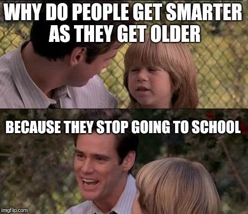 Thats Just Something X Say Meme | WHY DO PEOPLE GET SMARTER AS THEY GET OLDER BECAUSE THEY STOP GOING TO SCHOOL | image tagged in memes,thats just something x say | made w/ Imgflip meme maker