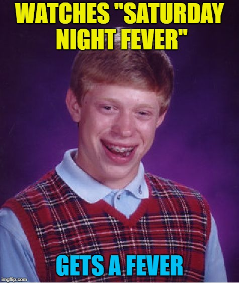 "Bad Luck Brian Meme | WATCHES ""SATURDAY NIGHT FEVER"" GETS A FEVER 