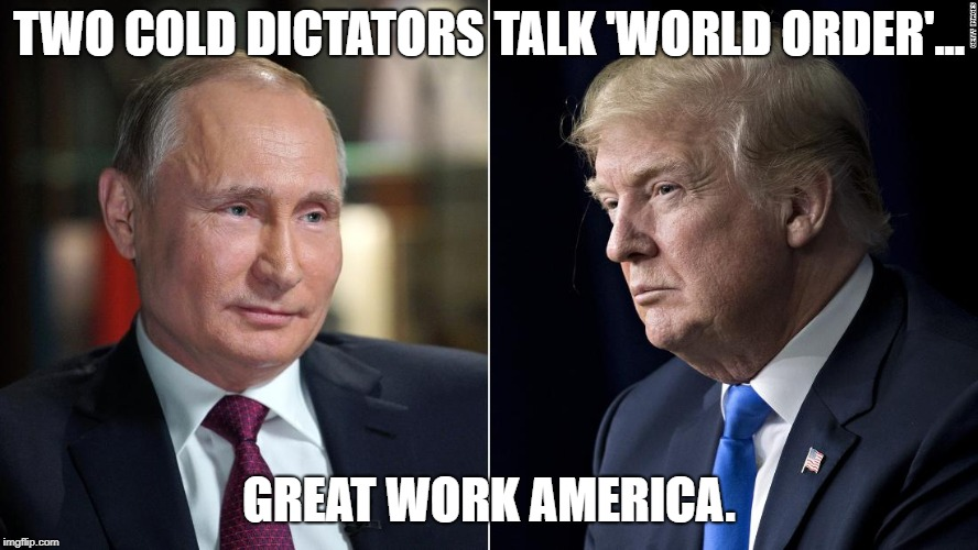 trump vs putin  | TWO COLD DICTATORS TALK 'WORLD ORDER'... GREAT WORK AMERICA. | image tagged in donald trump,the dictator,putin's puppet | made w/ Imgflip meme maker