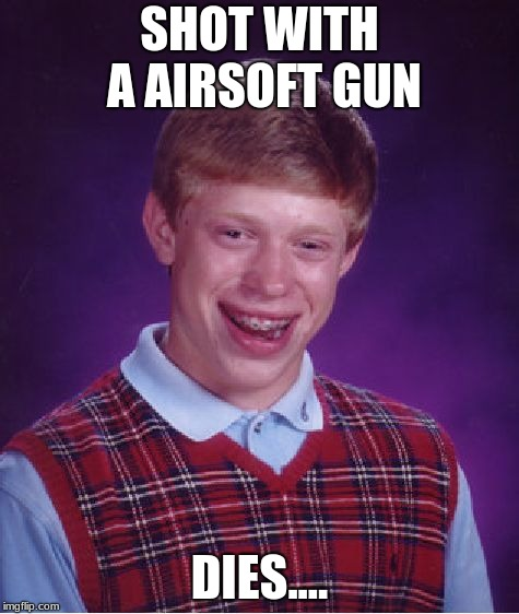 Bad Luck Brian Meme | SHOT WITH A AIRSOFT GUN DIES.... | image tagged in memes,bad luck brian | made w/ Imgflip meme maker