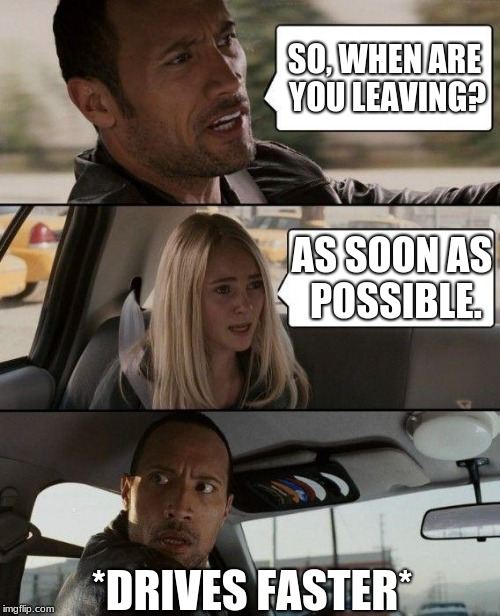 When ARE YOU Leaving? | SO, WHEN ARE YOU LEAVING? AS SOON AS POSSIBLE. *DRIVES FASTER* | image tagged in memes,the rock driving,vacation | made w/ Imgflip meme maker