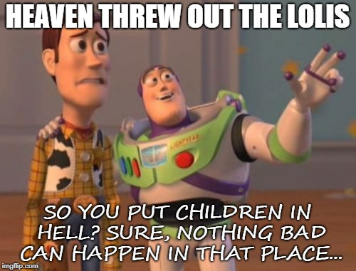 X, X Everywhere Meme | HEAVEN THREW OUT THE LOLIS SO YOU PUT CHILDREN IN HELL? SURE, NOTHING BAD CAN HAPPEN IN THAT PLACE... | image tagged in memes,x,x everywhere,x x everywhere | made w/ Imgflip meme maker