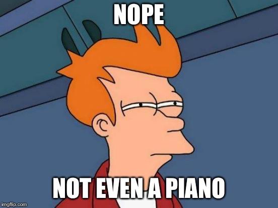 Futurama Fry Meme | NOPE NOT EVEN A PIANO | image tagged in memes,futurama fry | made w/ Imgflip meme maker