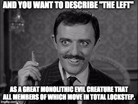 "Gomez Addams | AND YOU WANT TO DESCRIBE ""THE LEFT"" AS A GREAT MONOLITHIC EVIL CREATURE THAT ALL MEMBERS OF WHICH MOVE IN TOTAL LOCKSTEP. 
