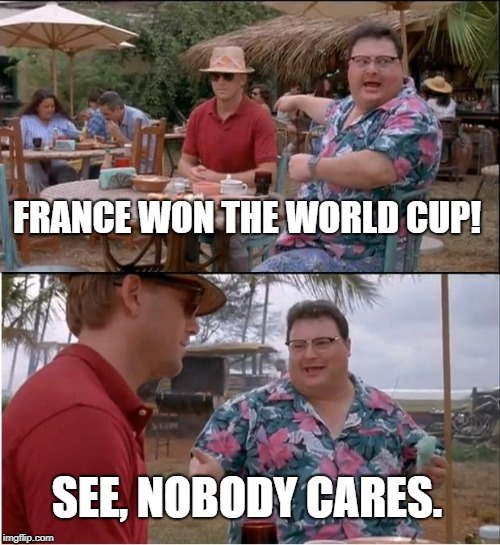 Apologies if this was made already . . . and to French Football fans. | FRANCE WON THE WORLD CUP! SEE, NOBODY CARES. | image tagged in memes,see nobody cares,france,world cup,football,soccer | made w/ Imgflip meme maker