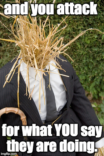 Straw Man | and you attack for what YOU say they are doing. | image tagged in straw man | made w/ Imgflip meme maker