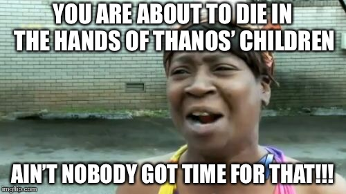 Aint Nobody Got Time For That Meme | YOU ARE ABOUT TO DIE IN THE HANDS OF THANOS' CHILDREN AIN'T NOBODY GOT TIME FOR THAT!!! | image tagged in memes,aint nobody got time for that | made w/ Imgflip meme maker