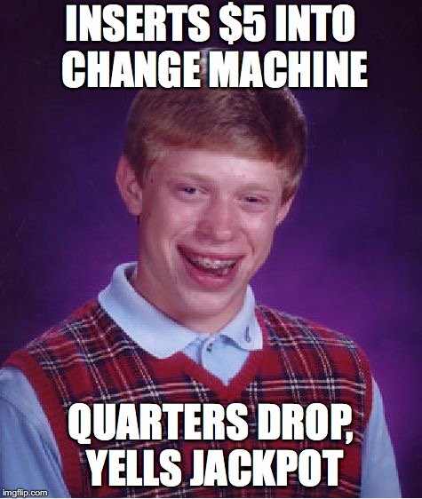 Bad Luck Brian Meme | INSERTS $5 INTO CHANGE MACHINE QUARTERS DROP, YELLS JACKPOT | image tagged in memes,bad luck brian | made w/ Imgflip meme maker